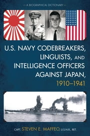 U.S. Navy Codebreakers, Linguists, and Intelligence Officers against Japan, 1910-1941 - A Biographical Dictionary ebook by Steven E. Capt. Maffeo