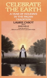 Celebrate the Earth - A Year of Holidays in the Pagan Tradition ebook by Laurie Cabot,Jean Mills