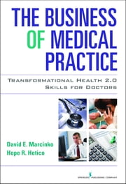 The Business of Medical Practice - Transformational Health 2.0 Skills for Doctors, Third Edition ebook by David E. Marcinko, MBA, CFP, CMP,Hope Rachel Hetico, RN, MHA, CMP™,David E. Marcinko, MBA, CFP, CMP™