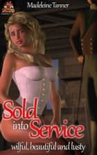 Sold into Service: Wilful, beautiful and lusty ebook by Madeleine Tanner