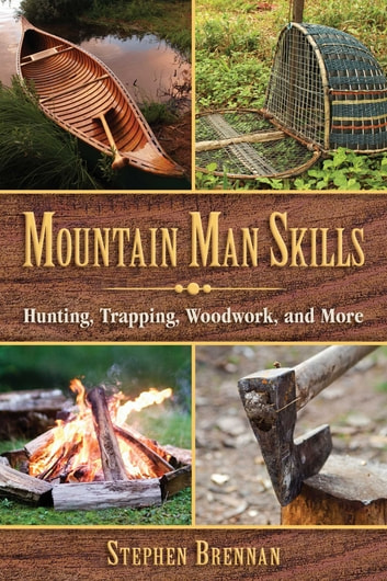 Mountain Man Skills - Hunting, Trapping, Woodwork, and More ebook by Stephen Brennan