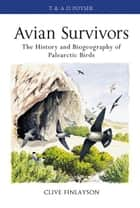 Avian survivors - The History and Biogeography of Palearctic Birds ebook by Prof. Clive Finlayson