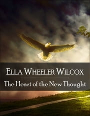 The Heart of the New Thought: The Secret Edition - Open Your Heart to the Real Power and Magic of Living Faith and Let the Heaven Be in You, Go Deep Inside Yourself and Back, Feel the Crazy and Divine Love and Live for Your Dreams ebook by Ella Wheeler Wilcox