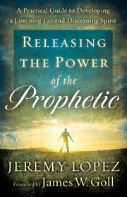 Releasing the Power of the Prophetic - A Practical Guide to Developing a Listening Ear and Discerning Spirit ebook by Jeremy Lopez,James Goll