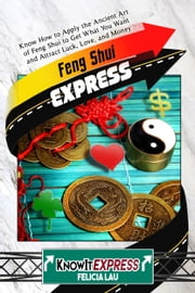Feng Shui Express: Know How to Apply the Ancient Art of Feng Shui to Get What You Want and Attract Luck, Love, and Money ebook by KnowIt Express,Felicia Lau