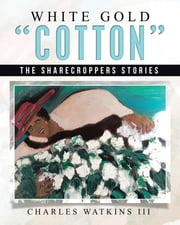 "White Gold ""Cotton"" - The Sharecroppers Stories ebook by Charles Watkins III"