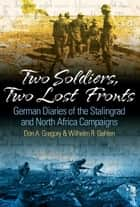 Two Soldiers, Two Lost Fronts German War Diaries Of The Stalingrad And North Africa Campaigns ebook by Don A. Gregory,William R. Gehlen