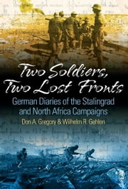 Two Soldiers, Two Lost Fronts German War Diaries Of The Stalingrad And North Africa Campaigns - German War Diaries of the Stalingrad and North Africa Campaigns ebook by Don A. Gregory,William R. Gehlen