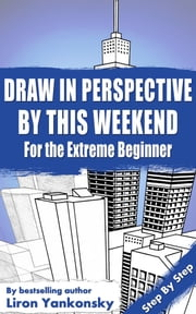 Draw In Perspective By This Weekend: For the Extreme Beginner ebook by Liron Yankonsky