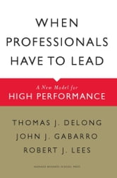 When Professionals Have to Lead - A New Model for High Performance ebook by Thomas J. DeLong,John J. Gabarro,Robert J. Lees