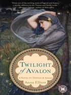 Twilight of Avalon ebook by Anna Elliott
