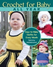 Crochet for Baby All Year - Easy-to-Make Outfits for Every Month ebook by Tammy Hildebrand