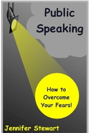 Public Speaking: How to Overcome Your Fears ebook by Jennifer Stewart