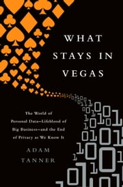 What Stays in Vegas - The World of Personal Data-Lifeblood of Big Business-and the End of Privacy as We Know It ebook by Adam Tanner