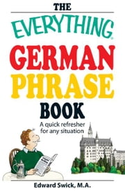The Everything German Phrase Book: A quick refresher for any situation - A quick refresher for any situation ebook by Edward Swick