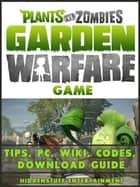 Plants vs Zombies Garden Warfare Game Tips, PC, Wiki, Codes, Download Guide ebook by HiddenStuff Entertainment,HIDDENSTUFF ENTERTAINMENT
