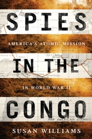 Spies in the Congo - America's Atomic Mission in World War II ebook by Susan Williams