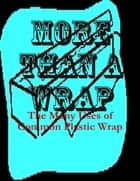 More Than a Wrap - The Many Uses of Common Plastic Wrap ebook by M Osterhoudt