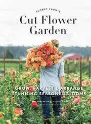 Floret Farm's Cut Flower Garden - Grow, Harvest, and Arrange Stunning Seasonal Blooms ebook by Erin Benzakein,Julie Chai,Michele M. Waite