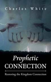 Prophetic Connection - Restoring the Kingdom Connection ebook by Charles White