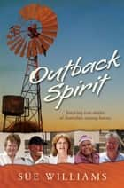 Outback Spirit: Inspiring True Stories of Australia's Unsung Heroes - Inspiring True Stories of Australia's Unsung Heroes ebook by Sue Williams