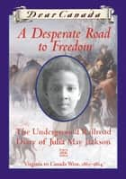 Dear Canada: A Desperate Road to Freedom ebook by Karleen Bradford