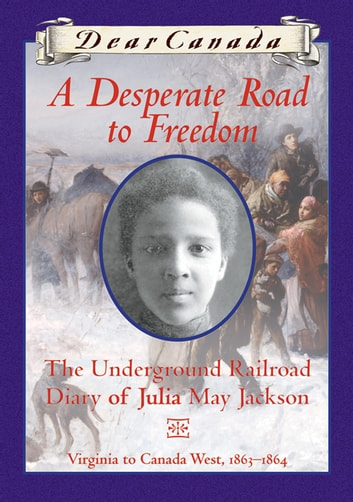 Dear Canada: A Desperate Road to Freedom - The Underground Railroad Diary of Julia May Jackson, Virginia to Canada West, 1863-1864 ebook by Karleen Bradford
