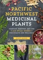 Pacific Northwest Medicinal Plants - Identify, Harvest, and Use 120 Wild Herbs for Health and Wellness ebook by Scott Kloos
