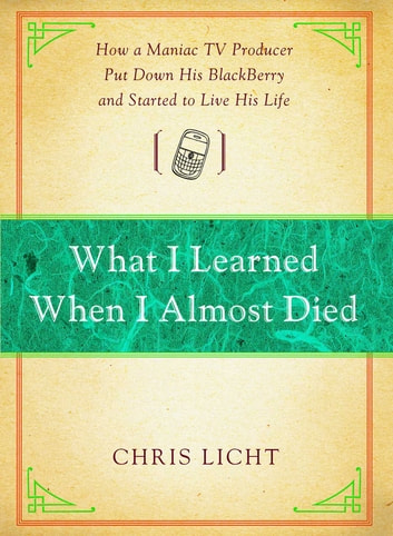 What I Learned When I Almost Died - How a Maniac TV Producer Put Down His BlackBerry and Started to Live His Life ebook by Chris Licht