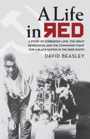 Life in Red - A Story of Forbidden Love, the Great Depression, and the Communist Fight for a Black Nation in the Deep South ebook by David Beasley