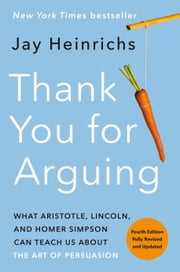 Thank You for Arguing, Fourth Edition (Revised and Updated) - What Aristotle, Lincoln, and Homer Simpson Can Teach Us About the Art of Persuasion ebook by Jay Heinrichs