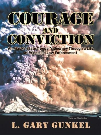 Courage and Conviction - An Alaska State Trooper'S Journey Through a Life of Principled Law Enforcement ebook by L. Gary Gunkel