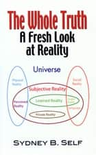 The Whole Truth: A Fresh Look At Reality eBook by Sydney Self