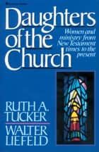 Daughters of the Church - Women and ministry from New Testament times to the present eBook by Ruth A. Tucker, Walter L. Liefeld