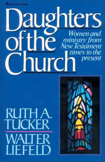 Daughters of the Church - Women and ministry from New Testament times to the present ebook by Ruth A. Tucker,Walter L. Liefeld