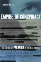 Empire of Conspiracy - The Culture of Paranoia in Postwar America ebook by Timothy Melley