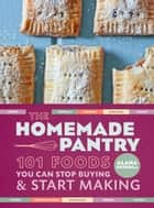 The Homemade Pantry - 101 Foods You Can Stop Buying and Start Making ebook by Alana Chernila