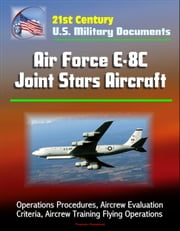 21st Century U.S. Military Documents: Air Force E-8C Joint Stars Aircraft - Operations Procedures, Aircrew Evaluation Criteria, Aircrew Training Flying Operations ebook by Progressive Management