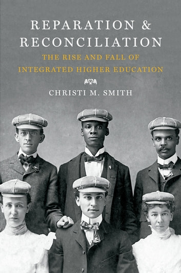 Reparation and Reconciliation - The Rise and Fall of Integrated Higher Education ebook by Christi M. Smith