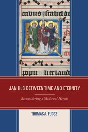 Jan Hus between Time and Eternity - Reconsidering a Medieval Heretic ebook by Thomas A. Fudge