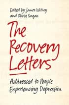 The Recovery Letters - Addressed to People Experiencing Depression ebook by Olivia Sagan, James Withey, Tom Couser