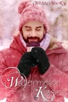 Watermelon Kisses - A Holiday to Remember ebook by Freddy MacKay