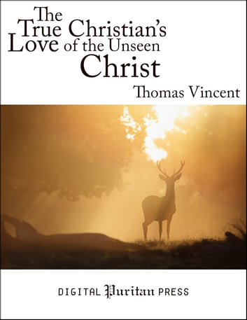 The True Christian's Love of the Unseen Christ - A Discourse Chiefly Tending to Excite and Promote the Decaying Love of Christ in the Hearts of Christians ebook by Thomas Vincent