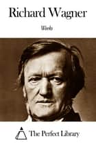 Works of Richard Wagner ebook by Richard Wagner