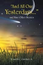 """And All Our Yesterdays…"" and Nine Other Stories ebook by Kenneth C. Gardner Jr."