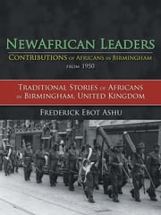 Newafricanleaders Contributions of Africans in Birmingham from 1950 - Traditional Stories of Africans in Birmingham, United Kingdom ebook by Frederick Ebot Ashu