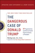 The Dangerous Case of Donald Trump - 37 Psychiatrists and Mental Health Experts Assess a President - Updated and Expanded with New Essays ebook by Bandy X. Lee, Robert Jay Lifton, Gail Sheehy,...