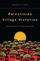Palestinian Village Histories - Geographies of the Displaced ebook by Rochelle Davis