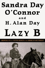 Lazy B - Growing Up on a Cattle Ranch in the American Southwest ebook by Sandra Day O'Connor,H. Alan Day