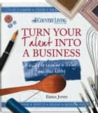 Turn Your Talent into a Business - A guide to earning a living from your hobby ebook by Emma Jones, Country Living